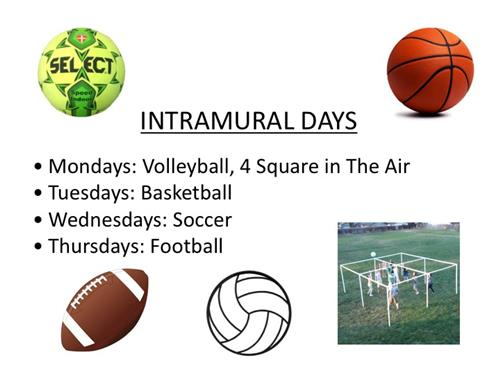 Intramural days Mondays: Volleyball, 4 Square in The Air Tuesdays: Basketball Wednesdays: Soccer Thursdays: Football